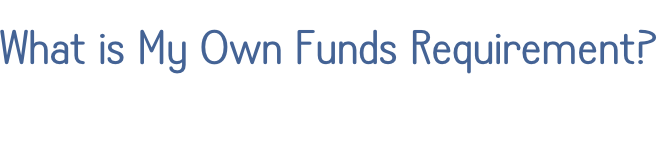 What is My Own Funds Requirement?